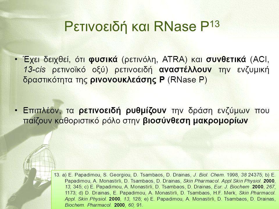 Ρετινοειδή και RNase P 13 •Έχει δειχθεί, ότι φυσικά (ρετινόλη, ATRA) και συνθετικά (ΑCI, 13-cis ρετινοϊκό οξύ) ρετινοειδή αναστέλλουν την ενζυμική δρα
