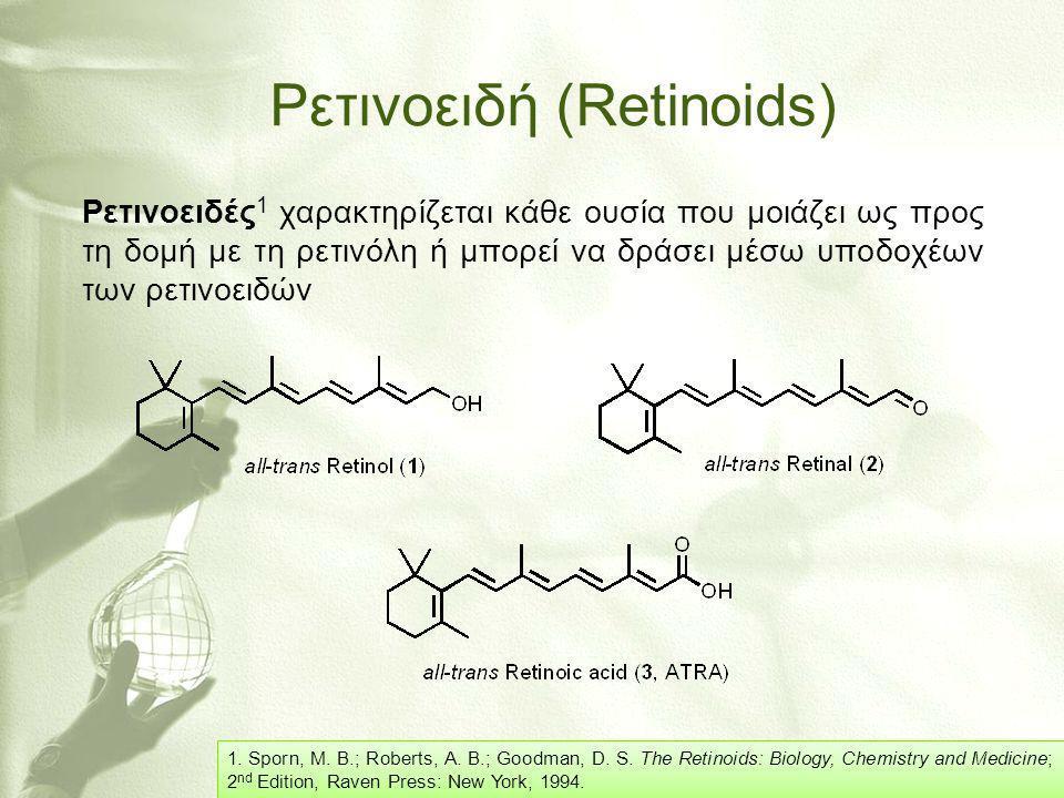 Βιολογικές Δράσεις Ρετινοειδών 1-3 Τα ρετινοειδή εμπλέκονται: •στη διεργασία της αναπαραγωγής (Ρετινόλη) •στη διεργασία της όρασης (Ρετιναλδεΰδη) •στην έκφραση γονιδίων (ATRA ή ανάλογά του) •στη θεραπεία δερματολογικών παθήσεων (Ασιτρετίνη, Ετρετίνη, Ισοτρετινοΐνη) •στην πρόληψη ορισμένων μορφών καρκίνου (ως παράγοντας χημειοπροφύλαξης) 1.Sporn, M.