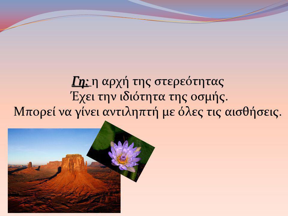 Γη: Γη: η αρχή της στερεότητας Έχει την ιδιότητα της οσμής. Μπορεί να γίνει αντιληπτή με όλες τις αισθήσεις.