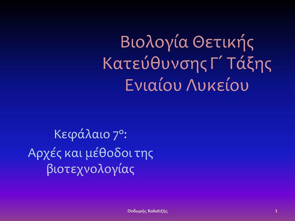 Βιολογία Θετικής Κατεύθυνσης Γ΄ Τάξης Ενιαίου Λυκείου Κεφάλαιο 7 ο : Αρχές και μέθοδοι της βιοτεχνολογίας 1Θοδωρής Καλαϊτζής
