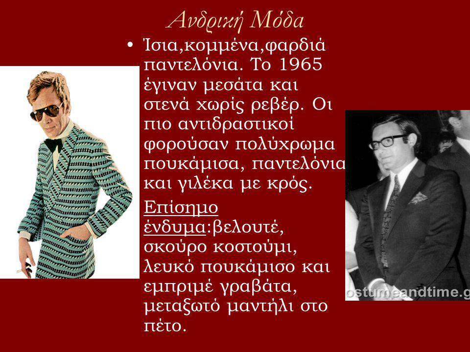 •Ίσια,κομμένα,φαρδιά παντελόνια. Το 1965 έγιναν μεσάτα και στενά χωρίς ρεβέρ. Οι πιο αντιδραστικοί φορούσαν πολύχρωμα πουκάμισα, παντελόνια και γιλέκα