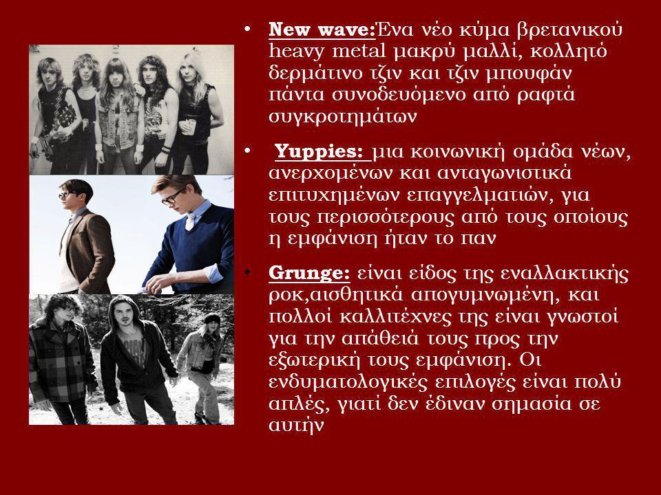 • New wave: Ένα νέο κύμα βρετανικού heavy metal μακρύ μαλλί, κολλητό δερμάτινο τζιν και τζιν μπουφάν πάντα συνοδευόμενο από ραφτά συγκροτημάτων • Yuppies: μια κοινωνική ομάδα νέων, ανερχομένων και ανταγωνιστικά επιτυχημένων επαγγελματιών, για τους περισσότερους από τους οποίους η εμφάνιση ήταν το παν • Grunge: είναι είδος της εναλλακτικής ροκ,αισθητικά απογυμνωμένη, και πολλοί καλλιτέχνες της είναι γνωστοί για την απάθειά τους προς την εξωτερική τους εμφάνιση.
