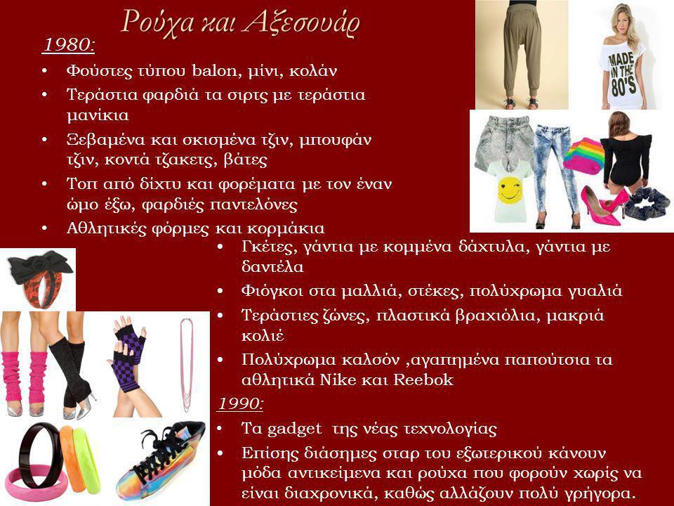 Ρούχα και Αξεσουάρ 1980: • Φούστες τύπου balon, μίνι, κολάν • Τεράστια φαρδιά τα σιρτς με τεράστια μανίκια • Ξεβαμένα και σκισμένα τζιν, μπουφάν τζιν, κοντά τζακετς, βάτες • Τοπ από δίχτυ και φορέματα με τον έναν ώμο έξω, φαρδιές παντελόνες • Αθλητικές φόρμες και κορμάκια •Γκέτες, γάντια με κομμένα δάχτυλα, γάντια με δαντέλα •Φιόγκοι στα μαλλιά, στέκες, πολύχρωμα γυαλιά •Τεράστιες ζώνες, πλαστικά βραχιόλια, μακριά κολιέ •Πολύχρωμα καλσόν,αγαπημένα παπούτσια τα αθλητικά Nike και Reebok 1990: • Τα gadget της νέας τεχνολογίας •Επίσης διάσημες σταρ του εξωτερικού κάνουν μόδα αντικείμενα και ρούχα που φορούν χωρίς να είναι διαχρονικά, καθώς αλλάζουν πολύ γρήγορα.