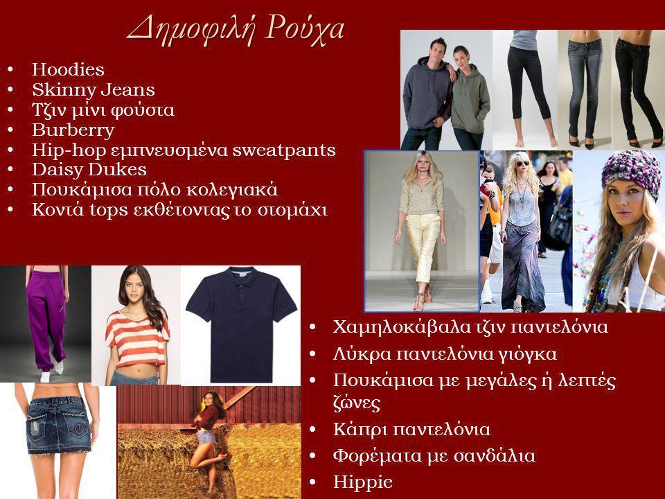 Δημοφιλή Ρούχα • Hoodies • Skinny Jeans • Tζιν μίνι φούστα • Burberry • Hip-hop εμπνευσμένα sweatpants • Daisy Dukes • Πουκάμισα πόλο κολεγιακά • Κοντά tops εκθέτοντας το στομάχι •Χαμηλοκάβαλα τζιν παντελόνια •Λύκρα παντελόνια γιόγκα •Πουκάμισα με μεγάλες ή λεπτές ζώνες •Κάπρι παντελόνια •Φορέματα με σανδάλια •Hippie