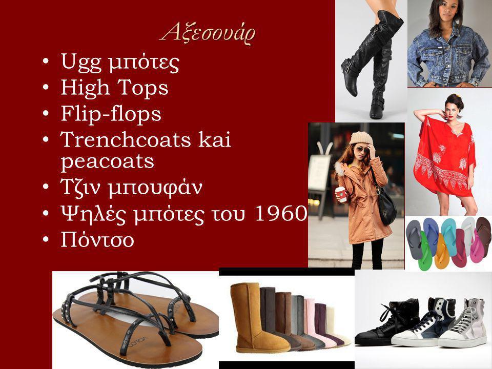 Αξεσουάρ • Ugg μπότες • High Tops • Flip-flops • Trenchcoats kai peacoats • Τζιν μπουφάν • Ψηλές μπότες του 1960 • Πόντσο
