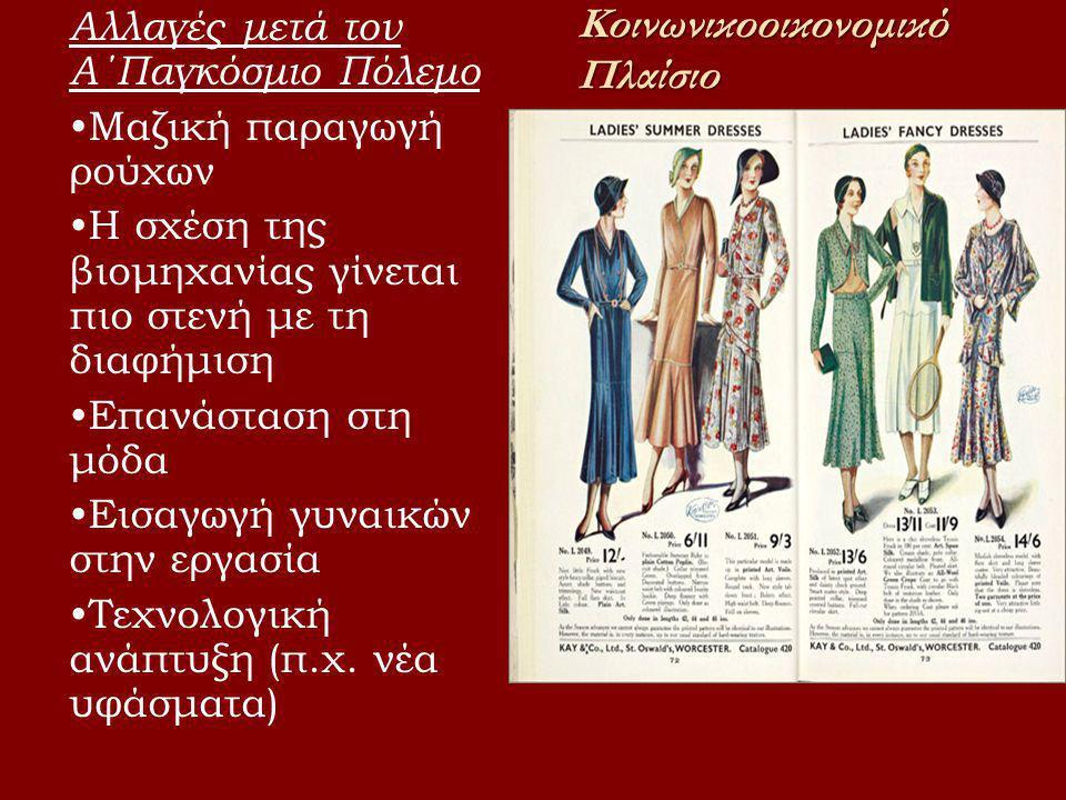 Κοινωνικοοικονομικό Πλαίσιο Αλλαγές μετά τον Α΄Παγκόσμιο Πόλεμο •Μαζική παραγωγή ρούχων •Η σχέση της βιομηχανίας γίνεται πιο στενή με τη διαφήμιση •Επανάσταση στη μόδα •Εισαγωγή γυναικών στην εργασία •Τεχνολογική ανάπτυξη (π.χ.