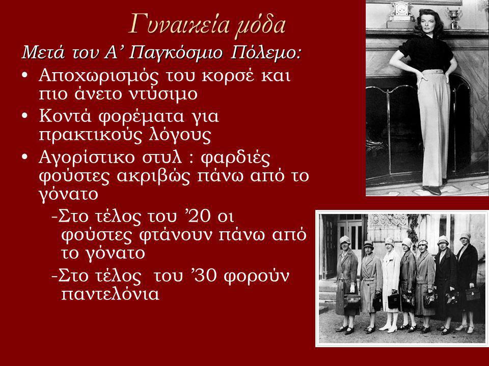 Γυναικεία μόδα Μετά τον Α' Παγκόσμιο Πόλεμο: •Αποχωρισμός του κορσέ και πιο άνετο ντύσιμο •Κοντά φορέματα για πρακτικούς λόγους •Αγορίστικο στυλ : φαρδιές φούστες ακριβώς πάνω από το γόνατο -Στο τέλος του '20 οι φούστες φτάνουν πάνω από το γόνατο -Στο τέλος του '30 φορούν παντελόνια