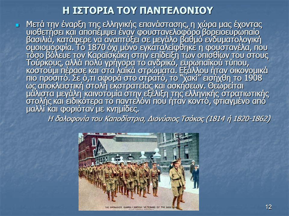 12 Η ΙΣΤΟΡΙΑ ΤΟΥ ΠΑΝΤΕΛΟΝΙΟΥ  Μετά την έναρξη της ελληνικής επανάστασης, η χώρα μας έχοντας υιοθετήσει και αποπέμψει έναν φουστανελοφόρο βορειοευρωπαίο βασιλιά, κατάφερε να αναπτύξει σε μεγάλο βαθμό ενδυματολογική ομοιομορφία.