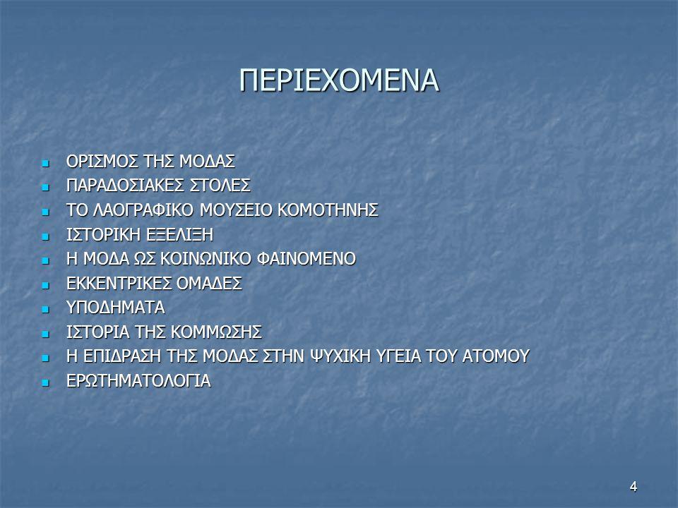 4 ΠΕΡΙΕΧΟΜΕΝΑ  ΟΡΙΣΜΟΣ ΤΗΣ ΜΟΔΑΣ  ΠΑΡΑΔΟΣΙΑΚΕΣ ΣΤΟΛΕΣ  ΤΟ ΛΑΟΓΡΑΦΙΚΟ ΜΟΥΣΕΙΟ ΚΟΜΟΤΗΝΗΣ  ΙΣΤΟΡΙΚΗ ΕΞΕΛΙΞΗ  Η ΜΟΔΑ ΩΣ ΚΟΙΝΩΝΙΚΟ ΦΑΙΝΟΜΕΝΟ  ΕΚΚΕΝΤΡΙΚΕΣ ΟΜΑΔΕΣ  ΥΠΟΔΗΜΑΤΑ  ΙΣΤΟΡΙΑ ΤΗΣ ΚΟΜΜΩΣΗΣ  Η ΕΠΙΔΡΑΣΗ ΤΗΣ ΜΟΔΑΣ ΣΤΗΝ ΨΥΧΙΚΗ ΥΓΕΙΑ ΤΟΥ ΑΤΟΜΟΥ  ΕΡΩΤΗΜΑΤΟΛΟΓΙΑ