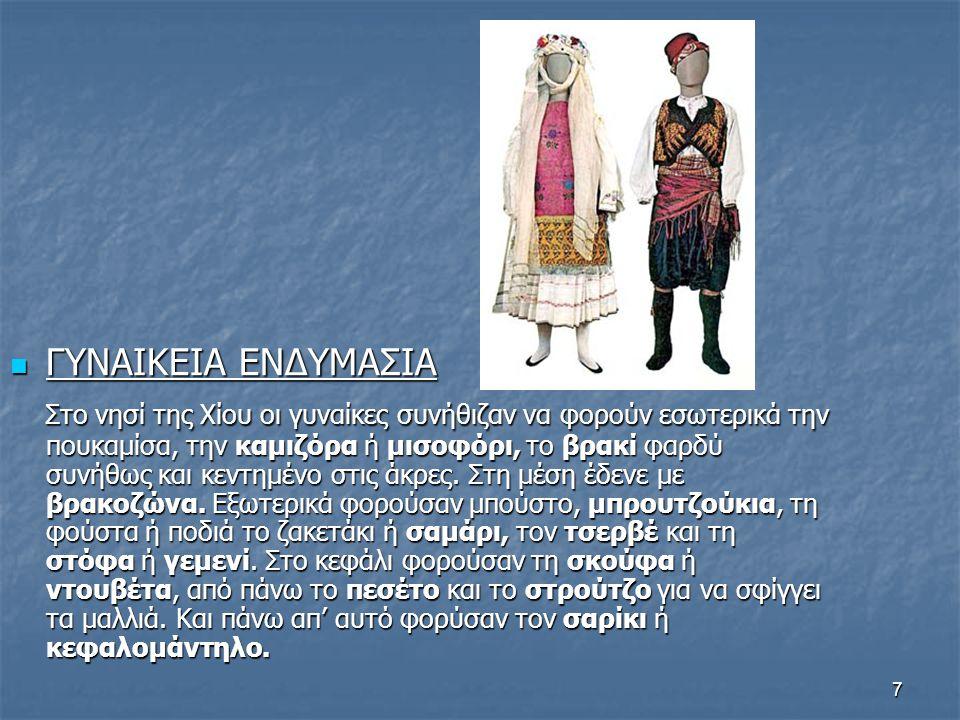 7  ΓΥΝΑΙΚΕΙΑ ΕΝΔΥΜΑΣΙΑ Στο νησί της Χίου οι γυναίκες συνήθιζαν να φορούν εσωτερικά την πουκαμίσα, την καμιζόρα ή μισοφόρι, το βρακί φαρδύ συνήθως και κεντημένο στις άκρες.