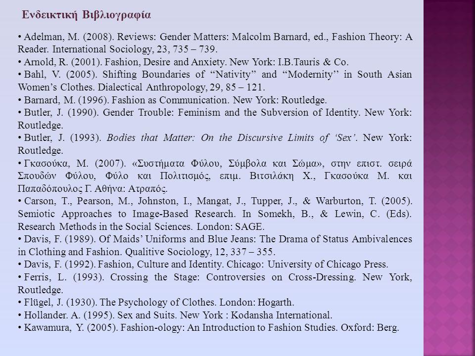 Ενδεικτική Βιβλιογραφία • Adelman, Μ. (2008). Reviews: Gender Matters: Malcolm Barnard, ed., Fashion Theory: A Reader. International Sociology, 23, 73