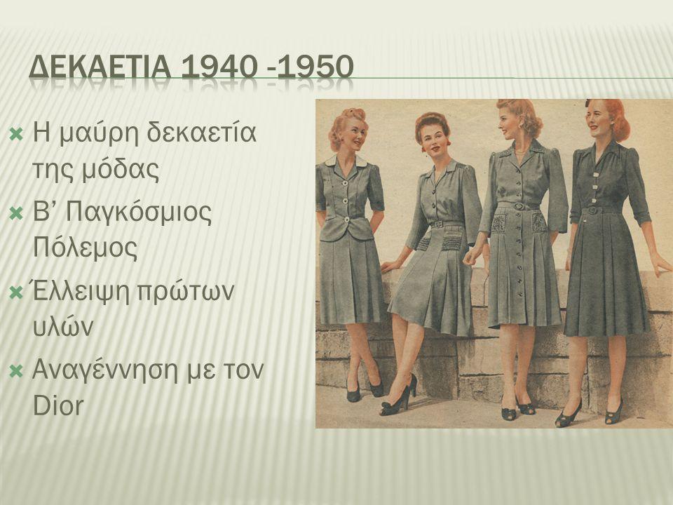  Η μαύρη δεκαετία της μόδας  Β' Παγκόσμιος Πόλεμος  Έλλειψη πρώτων υλών  Αναγέννηση με τον Dior