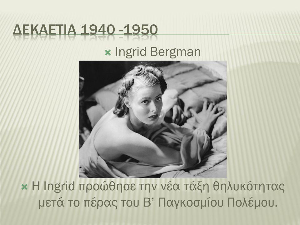  Ingrid Bergman  Η Ingrid προώθησε την νέα τάξη θηλυκότητας μετά το πέρας του Β' Παγκοσμίου Πολέμου.