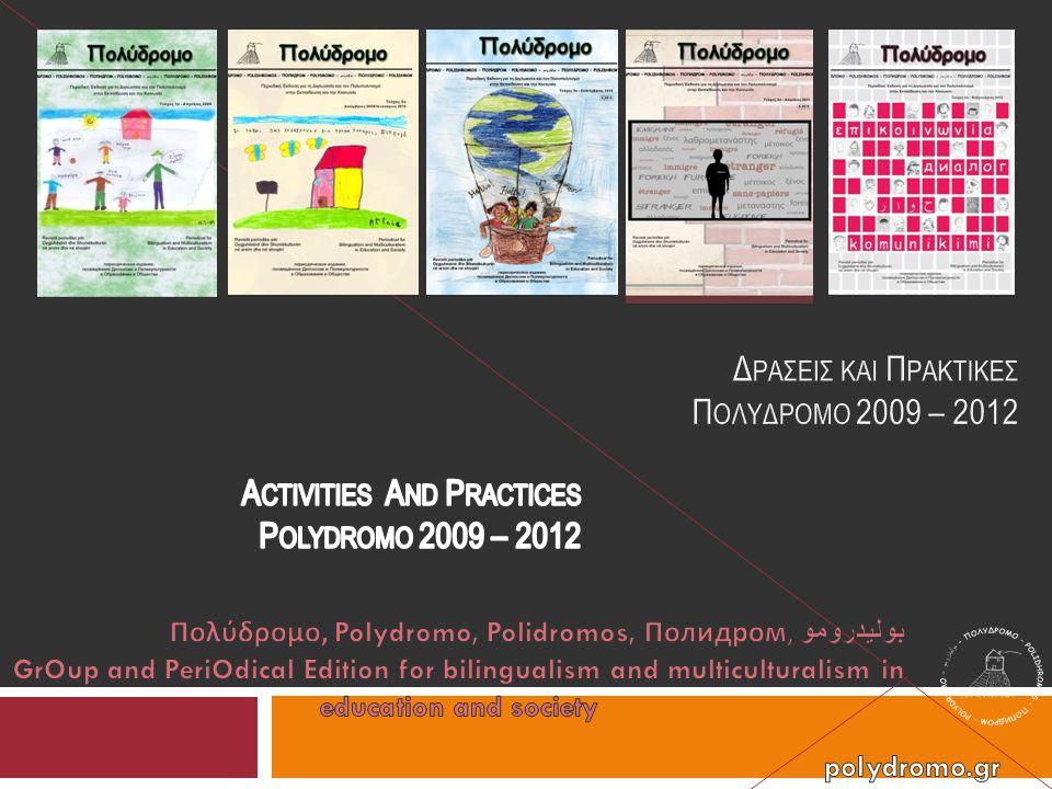 Ταυτότητα πολυγλωσσικού περιοδικού και ομάδας Πολύδρομο τα ακαδημαϊκά ενδιαφέροντά μας ΘΕΜΑΤΑ ΑΞΙΟΠΟΙΗΣΗΣ ΤΗΣ ΔΙΓΛΩΣΣΙΑΣ ΚΑΙ ΤΟΥ ΠΟΛΥΠΟΛΙΤΙΣΜΟΥ σε κοινωνικό και εκπαιδευτικό επίπεδο ΑΦΕΤΗΡΙΑ ΕΠΙΚΟΙΝΩΝΙΑ ευρύτερη κοινωνία Η ανάγκη να συγκεράσουμε με τις προσωπικές μας εμπειρίες Ομάδα για τη διγλωσσία και τον πολυπολιτισμό στην εκπαίδευση και την κοινωνία Group for bilingualism and multiculturalism in education and society Grupi dhe revista shumëgjuhëshe për dygjuhësinë dhe shumëkulturën në arsim dhe në shoqëri команда, занимающаяся вопросами диглоссии и поликультурности в образовании и обществе فريق عمل لثنائية اللغة والتعددية الثقافية في التعليم و المجتمع www.polydromo.gr