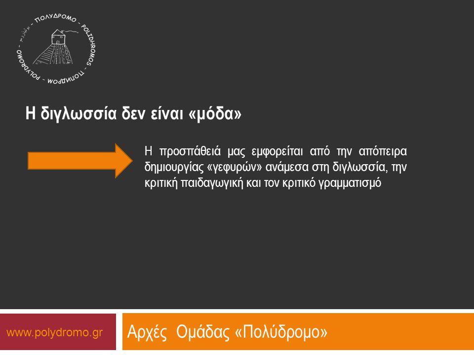 Αρχές Ομάδας «Πολύδρομο» Η διγλωσσία δεν είναι «μόδα» Η προσπάθειά μας εμφορείται από την απόπειρα δημιουργίας «γεφυρών» ανάμεσα στη διγλωσσία, την κριτική παιδαγωγική και τον κριτικό γραμματισμό www.polydromo.gr