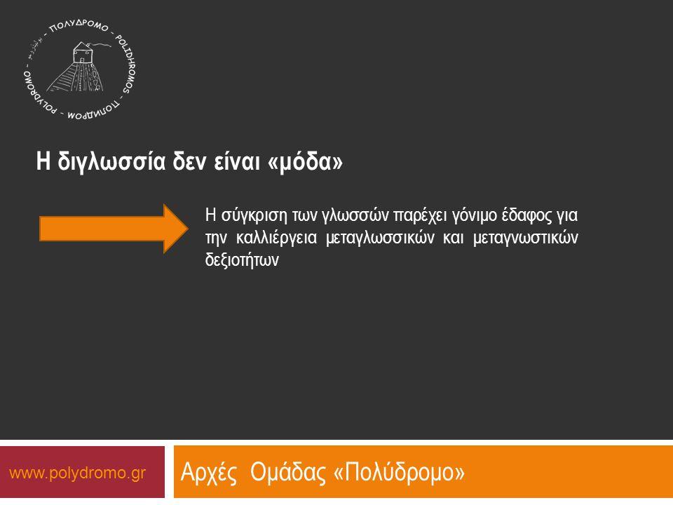 Αρχές Ομάδας «Πολύδρομο» Η διγλωσσία δεν είναι «μόδα» Η καλλιέργεια της διγλωσσίας σε ένα τέτοιο πλαίσιο επιτρέπει στο άτομο να είναι υπεύθυνο για το πώς μαθαίνει, να αντιμετωπίζει (συγ-)κριτικά αυτά που μαθαίνει μέσω της κυρίαρχης γλώσσας www.polydromo.gr