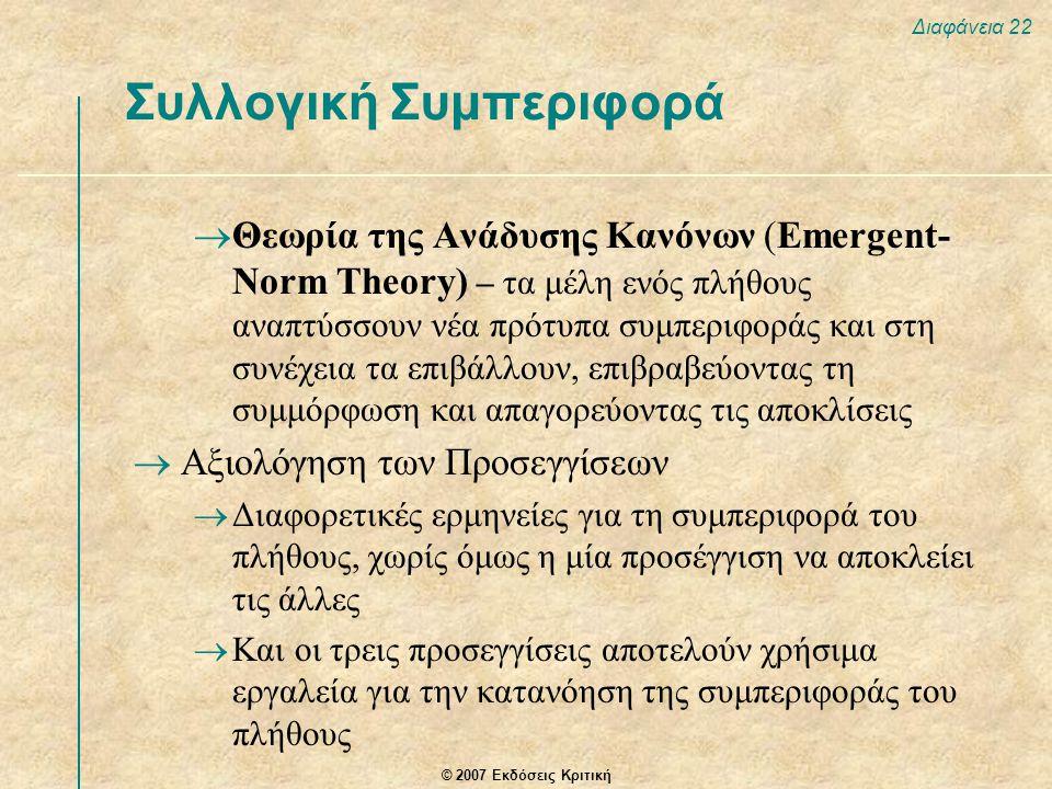 © 2007 Εκδόσεις Κριτική Διαφάνεια 22 Συλλογική Συμπεριφορά  Θεωρία της Ανάδυσης Κανόνων (Emergent- Norm Theory) – τα μέλη ενός πλήθους αναπτύσσουν νέα πρότυπα συμπεριφοράς και στη συνέχεια τα επιβάλλουν, επιβραβεύοντας τη συμμόρφωση και απαγορεύοντας τις αποκλίσεις  Αξιολόγηση των Προσεγγίσεων  Διαφορετικές ερμηνείες για τη συμπεριφορά του πλήθους, χωρίς όμως η μία προσέγγιση να αποκλείει τις άλλες  Και οι τρεις προσεγγίσεις αποτελούν χρήσιμα εργαλεία για την κατανόηση της συμπεριφοράς του πλήθους