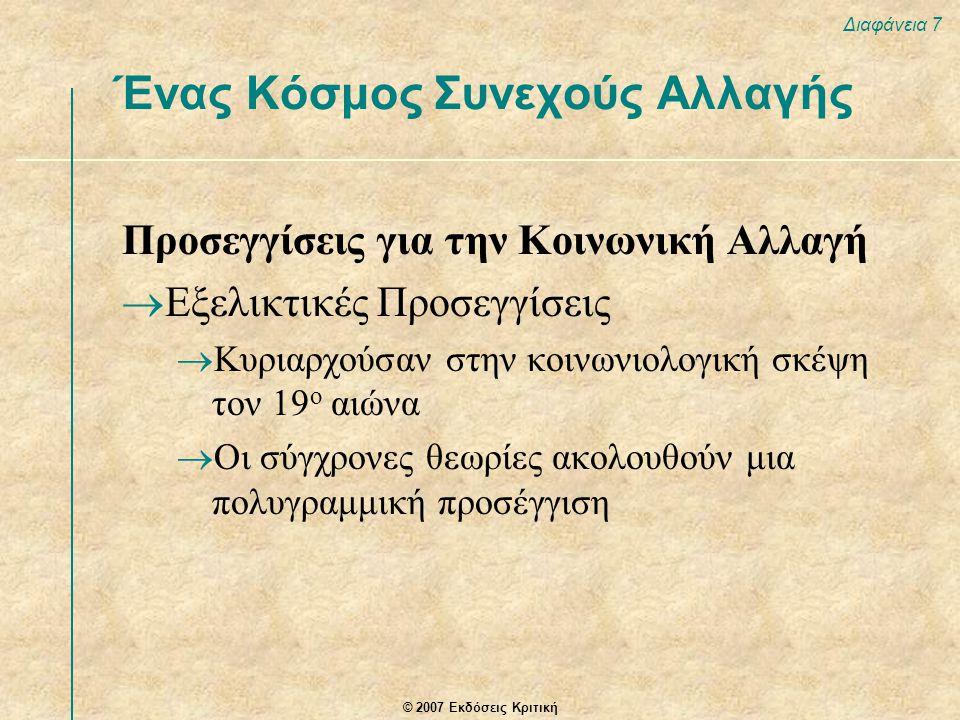 © 2007 Εκδόσεις Κριτική Διαφάνεια 7 Ένας Κόσμος Συνεχούς Αλλαγής Προσεγγίσεις για την Κοινωνική Αλλαγή  Εξελικτικές Προσεγγίσεις  Κυριαρχούσαν στην κοινωνιολογική σκέψη τον 19 ο αιώνα  Οι σύγχρονες θεωρίες ακολουθούν μια πολυγραμμική προσέγγιση