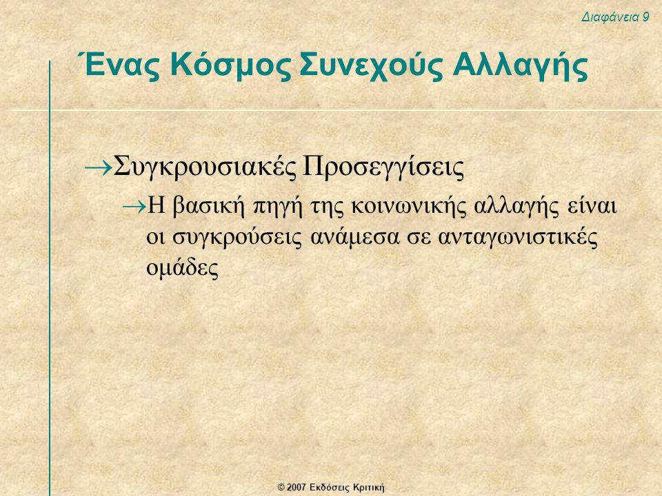 © 2007 Εκδόσεις Κριτική Διαφάνεια 9 Ένας Κόσμος Συνεχούς Αλλαγής  Συγκρουσιακές Προσεγγίσεις  Η βασική πηγή της κοινωνικής αλλαγής είναι οι συγκρούσεις ανάμεσα σε ανταγωνιστικές ομάδες