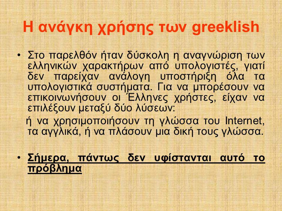 Η ανάγκη χρήσης των greeklish •Στο παρελθόν ήταν δύσκολη η αναγνώριση των ελληνικών χαρακτήρων από υπολογιστές, γιατί δεν παρείχαν ανάλογη υποστήριξη
