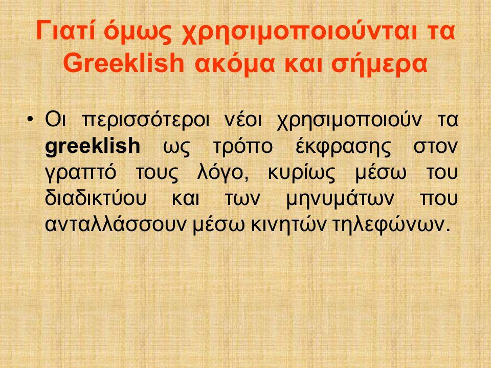 Γιατί όμως χρησιμοποιούνται τα Greeklish ακόμα και σήμερα •Οι περισσότεροι νέοι χρησιμοποιούν τα greeklish ως τρόπο έκφρασης στον γραπτό τους λόγο, κυ