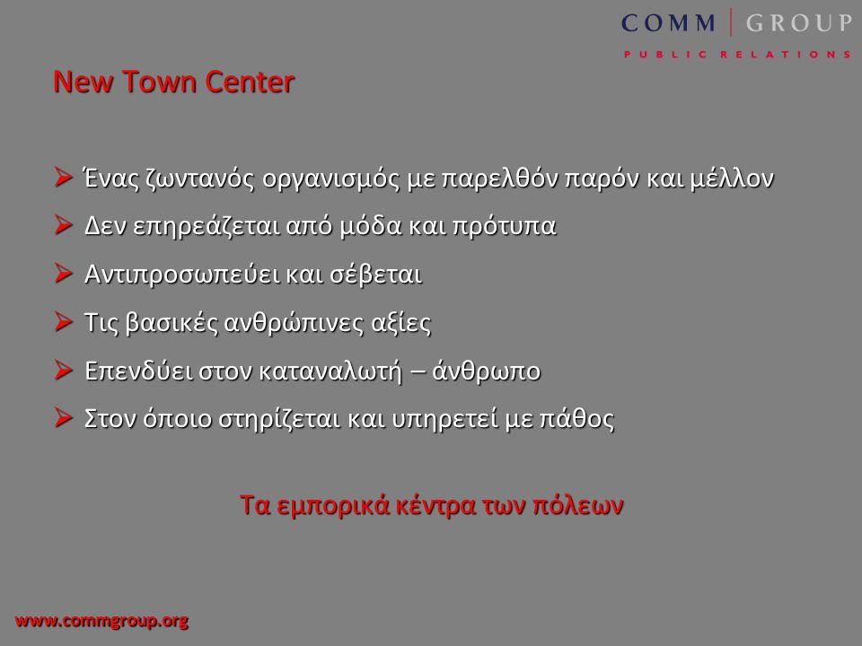 www.commgroup.org New Town Center  Ένας ζωντανός οργανισμός με παρελθόν παρόν και μέλλον  Δεν επηρεάζεται από μόδα και πρότυπα  Αντιπροσωπεύει και σέβεται  Τις βασικές ανθρώπινες αξίες  Επενδύει στον καταναλωτή – άνθρωπο  Στον όποιο στηρίζεται και υπηρετεί με πάθος Τα εμπορικά κέντρα των πόλεων