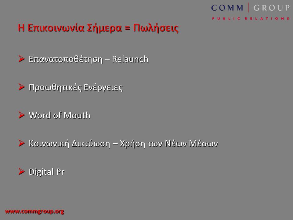 www.commgroup.org Η Επικοινωνία Σήμερα = Πωλήσεις  Επανατοποθέτηση – Relaunch  Προωθητικές Ενέργειες  Word of Mouth  Κοινωνική Δικτύωση – Χρήση των Νέων Μέσων  Digital Pr