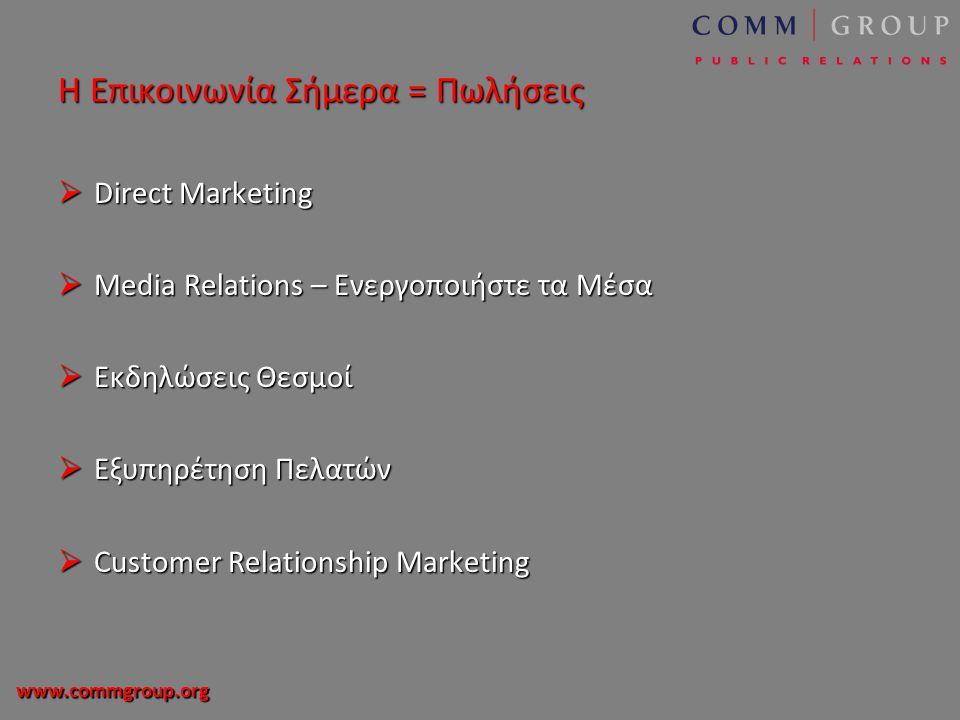 www.commgroup.org Η Επικοινωνία Σήμερα = Πωλήσεις  Direct Marketing  Media Relations – Ενεργοποιήστε τα Μέσα  Εκδηλώσεις Θεσμοί  Εξυπηρέτηση Πελατών  Customer Relationship Marketing
