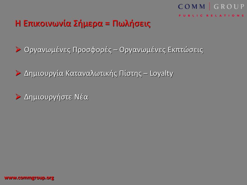www.commgroup.org Η Επικοινωνία Σήμερα = Πωλήσεις  Οργανωμένες Προσφορές – Οργανωμένες Εκπτώσεις  Δημιουργία Καταναλωτικής Πίστης – Loyalty  Δημιουργήστε Νέα