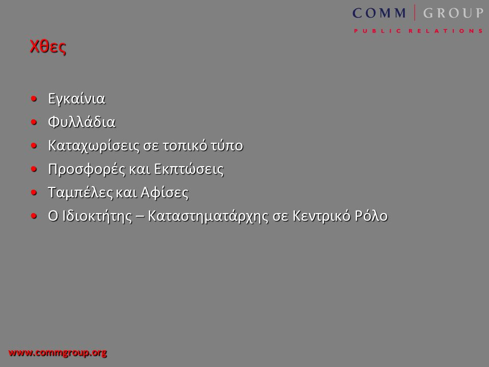 www.commgroup.org Χθες •Εγκαίνια •Φυλλάδια •Καταχωρίσεις σε τοπικό τύπο •Προσφορές και Εκπτώσεις •Ταμπέλες και Αφίσες •Ο Ιδιοκτήτης – Καταστηματάρχης σε Κεντρικό Ρόλο