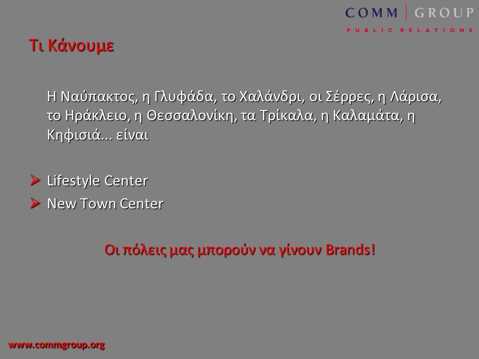 www.commgroup.org Τι Κάνουμε Η Ναύπακτος, η Γλυφάδα, το Χαλάνδρι, οι Σέρρες, η Λάρισα, το Ηράκλειο, η Θεσσαλονίκη, τα Τρίκαλα, η Καλαμάτα, η Κηφισιά...