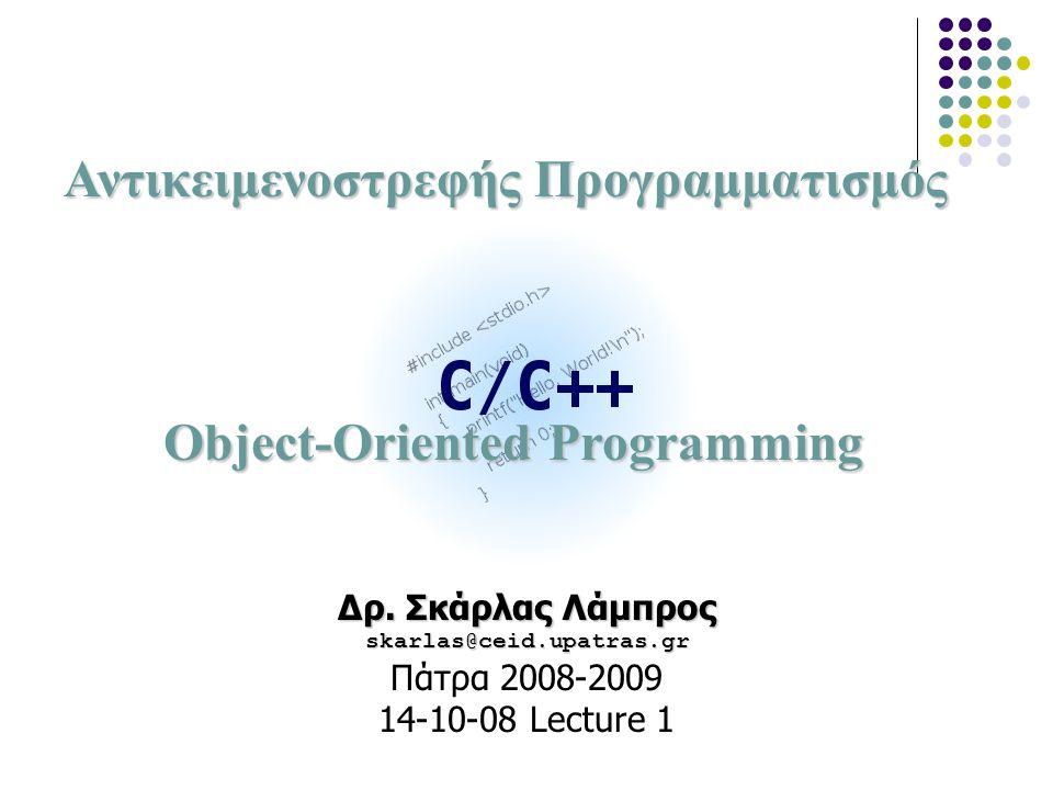 Αντικειμενοστρεφής Προγραμματισμός Object-Oriented Programming Δρ. Σκάρλας Λάμπρος skarlas@ceid.upatras.gr Πάτρα 2008-2009 14-10-08 Lecture 1