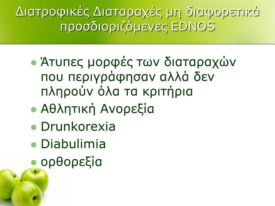 Διατροφικές Διαταραχές μη διαφορετικά προσδιοριζόμενες EDNOS  Άτυπες μορφές των διαταραχών που περιγράφησαν αλλά δεν πληρούν όλα τα κριτήρια  Αθλητική Ανορεξία  Drunkorexia  Diabulimia  ορθορεξία