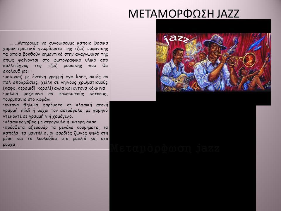 ….…Μπορούμε να συνοψίσουμε κάποια βασικά χαρακτηριστικά γνωρίσματα της τζαζ εμφάνισης τα οποία βοηθούν σημαντικά στην αναγνώριση της όπως φαίνονται στο φωτογραφικό υλικό από καλλιτέχνες της τζαζ μουσικής που θα ακολουθήσει : •μακιγιάζ με έντονη γραμμή eye liner, σκιές σε παλ αποχρώσεις, χείλη σε γήινους χρωματισμούς (καφέ, κεραμιδί, κοραλί) αλλά και έντονα κόκκινα •μαλλιά μαζεμένα σε φουσκωτούς κότσους, τουρμπάνια στο κεφάλι •έντονα θηλυκά φορέματα σε κλασική στενή γραμμή, midi ή μέχρι τον αστράγαλο, με χαμηλό ντεκολτέ σε γραμμή v ή χαμόγελο.