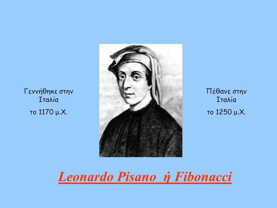 Γεννήθηκε στην Ιταλία το 1170 μ.Χ. Leonardo Pisano ή Fibonacci Πέθανε στην Ιταλία το 1250 μ.Χ.