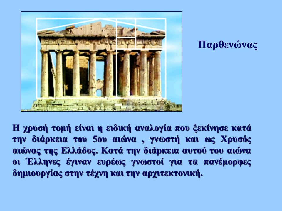 Παρθενώνας Η χρυσή τομή είναι η ειδική αναλογία που ξεκίνησε κατά την διάρκεια του 5ου αιώνα, γνωστή και ως Χρυσός αιώνας της Ελλάδος. Κατά την διάρκε