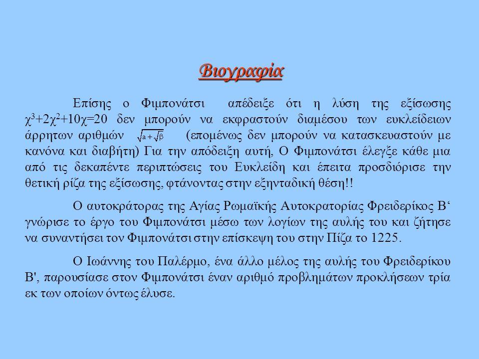Επίσης ο Φιμπονάτσι απέδειξε ότι η λύση της εξίσωσης χ 3 +2χ 2 +10χ=20 δεν μπορούν να εκφραστούν διαμέσου των ευκλείδειων άρρητων αριθμών (επομένως δε