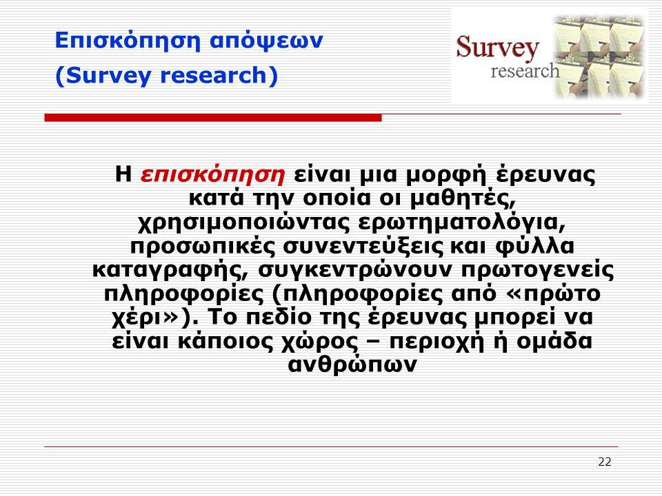 22 Επισκόπηση απόψεων (Survey research) Η επισκόπηση είναι μια μορφή έρευνας κατά την οποία οι μαθητές, χρησιμοποιώντας ερωτηματολόγια, προσωπικές συν