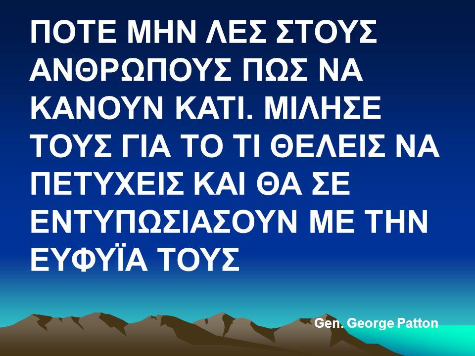 ΠΟΤΕ ΜΗΝ ΛΕΣ ΣΤΟΥΣ ΑΝΘΡΩΠΟΥΣ ΠΩΣ ΝΑ ΚΑΝΟΥΝ ΚΑΤΙ. ΜΙΛΗΣΕ ΤΟΥΣ ΓΙΑ ΤΟ ΤΙ ΘΕΛΕΙΣ ΝΑ ΠΕΤΥΧΕΙΣ ΚΑΙ ΘΑ ΣΕ ΕΝΤΥΠΩΣΙΑΣΟΥΝ ΜΕ ΤΗΝ ΕΥΦΥΪΑ ΤΟΥΣ Gen. George Patto
