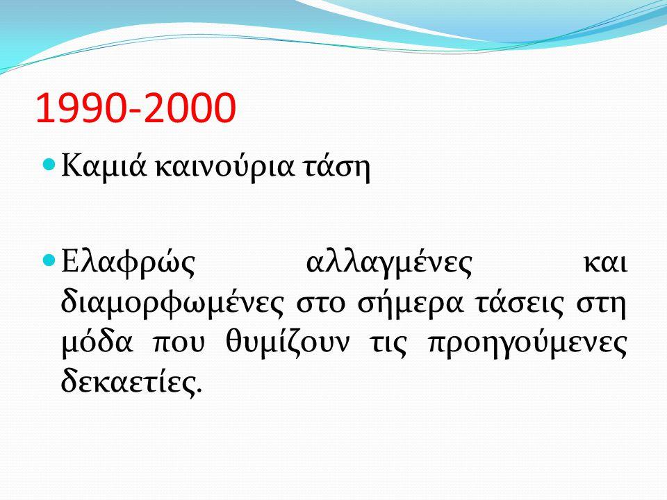 1990-2000  Καμιά καινούρια τάση  Ελαφρώς αλλαγμένες και διαμορφωμένες στο σήμερα τάσεις στη μόδα που θυμίζουν τις προηγούμενες δεκαετίες.