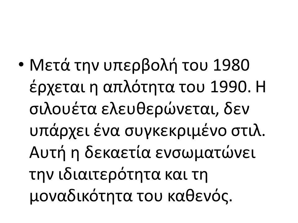 • Μετά την υπερβολή του 1980 έρχεται η απλότητα του 1990. Η σιλουέτα ελευθερώνεται, δεν υπάρχει ένα συγκεκριμένο στιλ. Αυτή η δεκαετία ενσωματώνει την