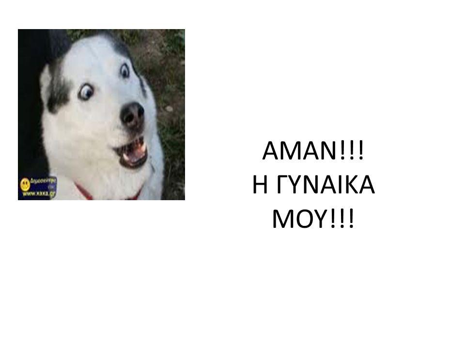 ΑΜΑΝ!!! Η ΓΥΝΑΙΚΑ ΜΟΥ!!!