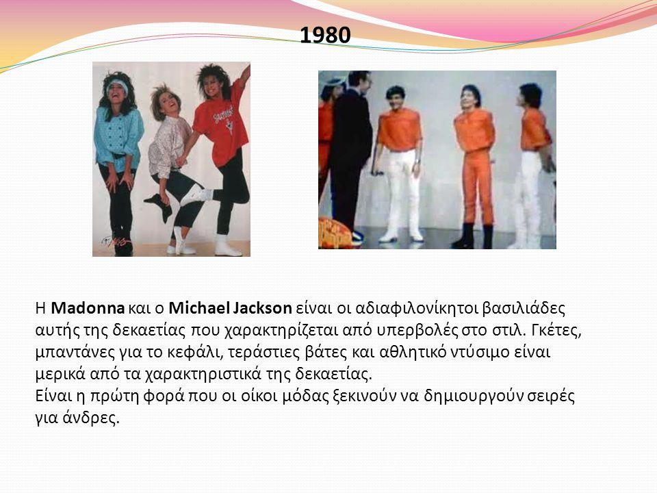 1980 Η Madonna και ο Michael Jackson είναι οι αδιαφιλονίκητοι βασιλιάδες αυτής της δεκαετίας που χαρακτηρίζεται από υπερβολές στο στιλ. Γκέτες, μπαντά