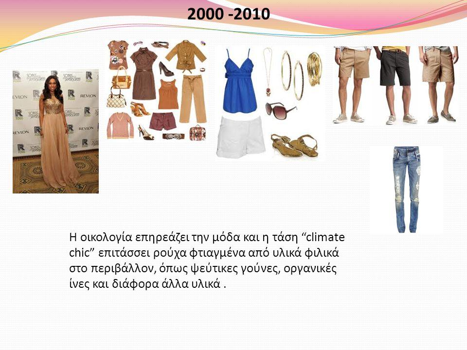 2000 -2010 Η οικολογία επηρεάζει την μόδα και η τάση climate chic επιτάσσει ρούχα φτιαγμένα από υλικά φιλικά στο περιβάλλον, όπως ψεύτικες γούνες, οργανικές ίνες και διάφορα άλλα υλικά.
