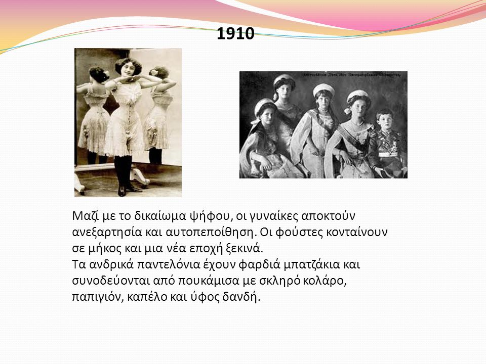 1910 Μαζί με το δικαίωμα ψήφου, οι γυναίκες αποκτούν ανεξαρτησία και αυτοπεποίθηση. Οι φούστες κονταίνουν σε μήκος και μια νέα εποχή ξεκινά. Τα ανδρικ