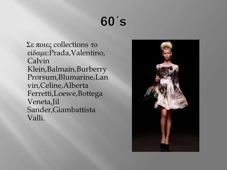 Σε ποιες collections το είδαμε :Prada,Valentino, Calvin Klein,Balmain,Burberry Prorsum,Blumarine,Lan vin,Celine,Alberta Ferretti,Loewe,Bottega Veneta,Jil Sander,Giambattista Valli.