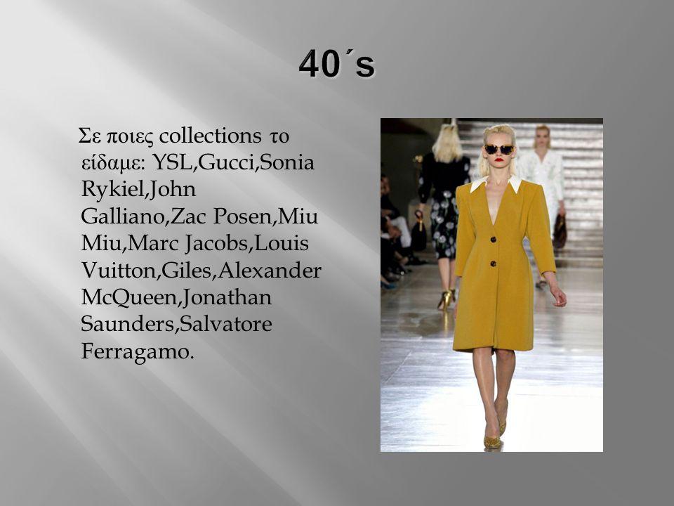 Σε ποιες collections το είδαμε : YSL,Gucci,Sonia Rykiel,John Galliano,Zac Posen,Miu Miu,Marc Jacobs,Louis Vuitton,Giles,Alexander McQueen,Jonathan Saunders,Salvatore Ferragamo.