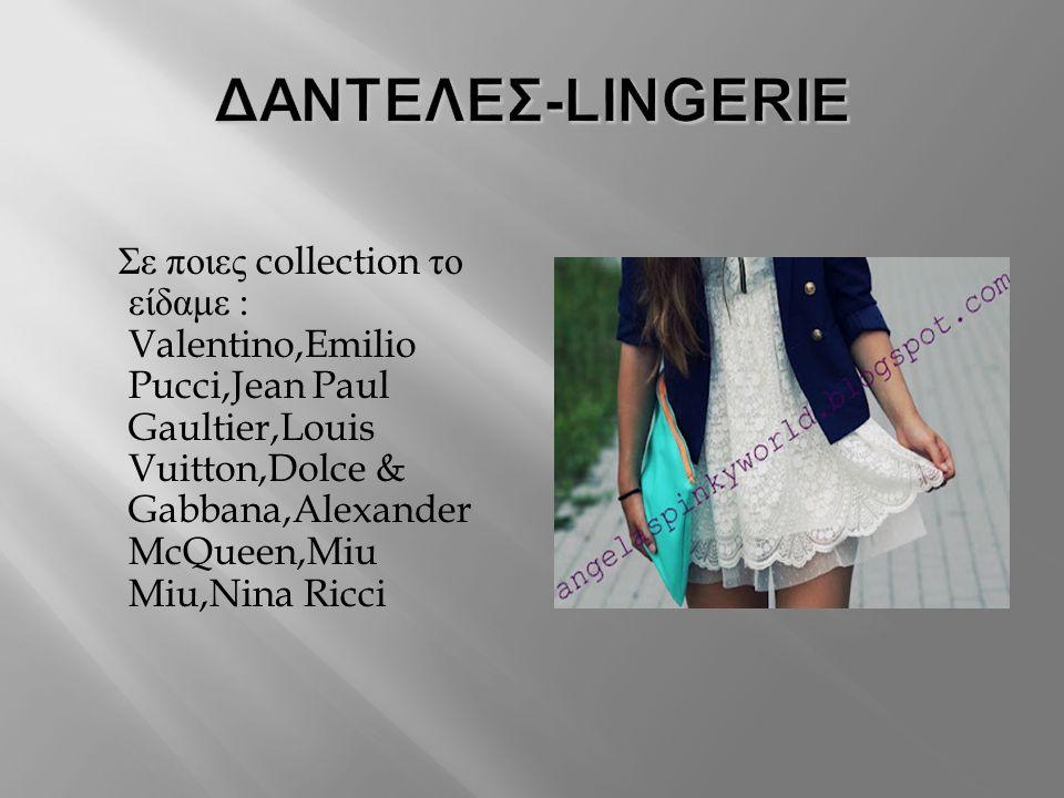 Σε ποιες collection το είδαμε : Valentino,Emilio Pucci,Jean Paul Gaultier,Louis Vuitton,Dolce & Gabbana,Alexander McQueen,Miu Miu,Nina Ricci