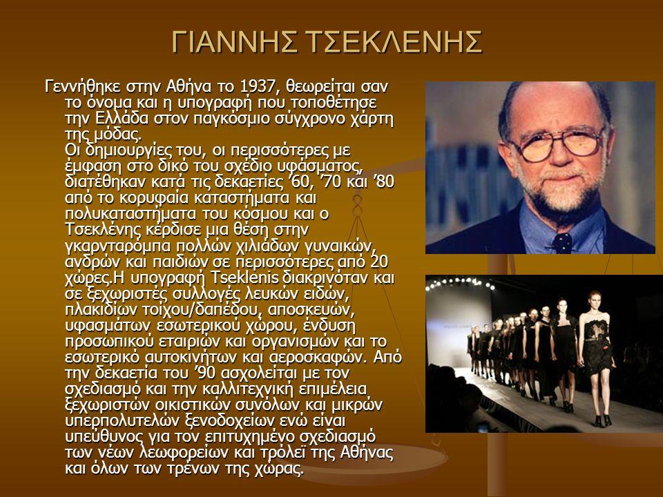 ΓΙΑΝΝΗΣ ΤΣΕΚΛΕΝΗΣ Γεννήθηκε στην Αθήνα το 1937, θεωρείται σαν το όνομα και η υπογραφή που τοποθέτησε την Ελλάδα στον παγκόσμιο σύγχρονο χάρτη της μόδα
