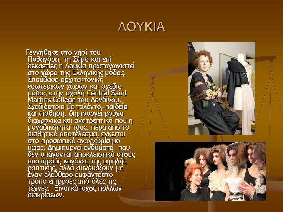 ΛΟΥΚΙΑ Γεννήθηκε στο νησί του Πυθαγόρα, τη Σάμο και επί δεκαετίες η Λουκία πρωταγωνιστεί στο χώρο της Ελληνικής μόδας. Σπούδασε αρχιτεκτονική εσωτερικ